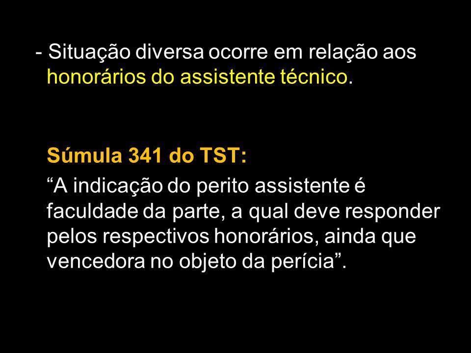 - Situação diversa ocorre em relação aos honorários do assistente técnico. Súmula 341 do TST: A indicação do perito assistente é faculdade da parte, a