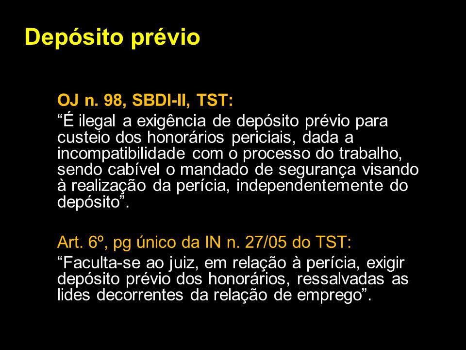 Depósito prévio OJ n. 98, SBDI-II, TST: É ilegal a exigência de depósito prévio para custeio dos honorários periciais, dada a incompatibilidade com o