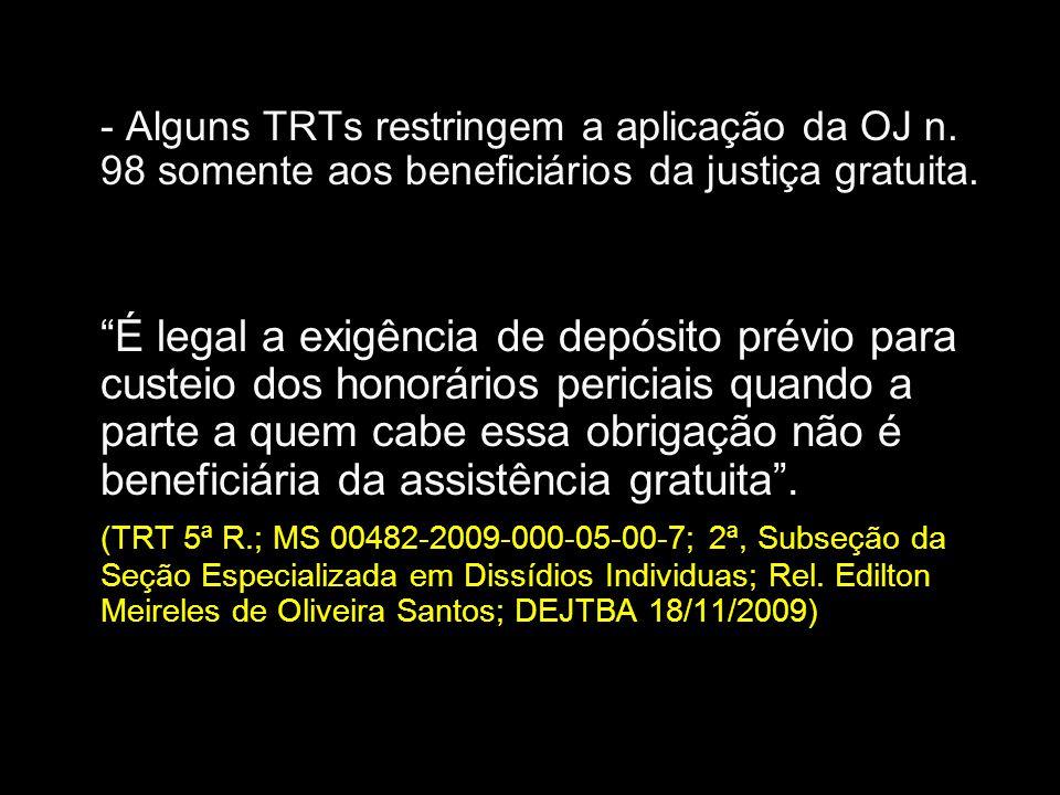 - Alguns TRTs restringem a aplicação da OJ n. 98 somente aos beneficiários da justiça gratuita. É legal a exigência de depósito prévio para custeio do