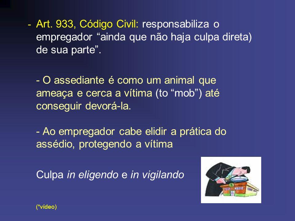 - Art. 933, Código Civil: responsabiliza o empregador ainda que não haja culpa direta) de sua parte. - O assediante é como um animal que ameaça e cerc