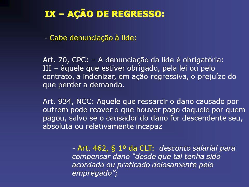 IX – AÇÃO DE REGRESSO: - Cabe denunciação à lide: Art. 70, CPC: – A denunciação da lide é obrigatória: III – àquele que estiver obrigado, pela lei ou