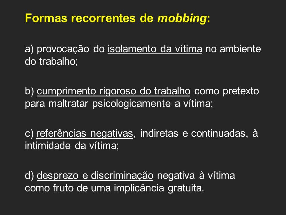 Formas recorrentes de mobbing: a) provocação do isolamento da vítima no ambiente do trabalho; b) cumprimento rigoroso do trabalho como pretexto para m