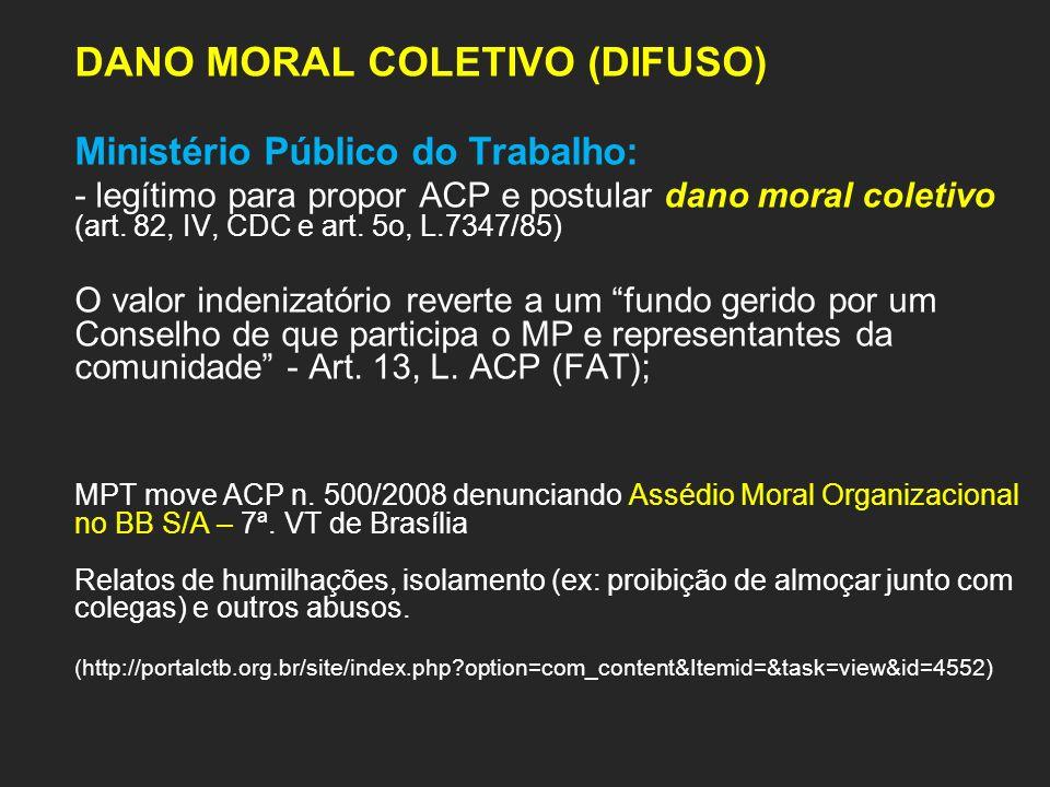 DANO MORAL COLETIVO (DIFUSO) Ministério Público do Trabalho: - legítimo para propor ACP e postular dano moral coletivo (art. 82, IV, CDC e art. 5o, L.