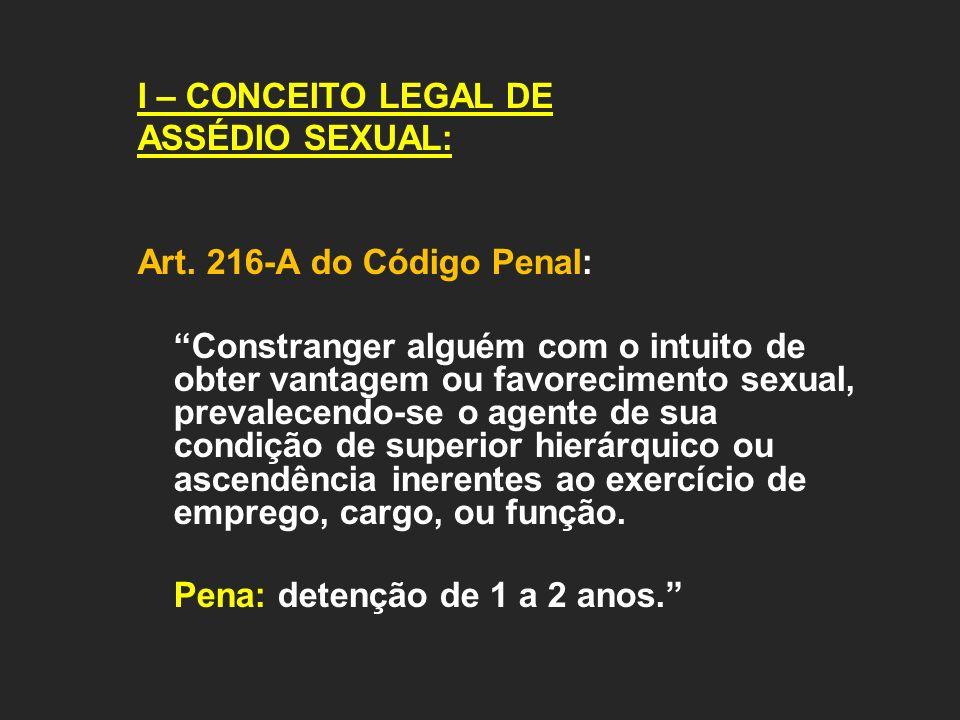 I – CONCEITO LEGAL DE ASSÉDIO SEXUAL: Art. 216-A do Código Penal: Constranger alguém com o intuito de obter vantagem ou favorecimento sexual, prevalec