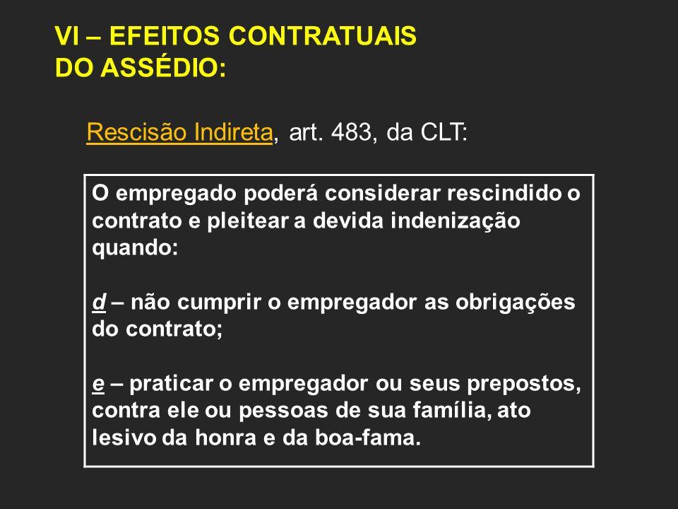 VI – EFEITOS CONTRATUAIS DO ASSÉDIO: Rescisão Indireta, art. 483, da CLT: O empregado poderá considerar rescindido o contrato e pleitear a devida inde