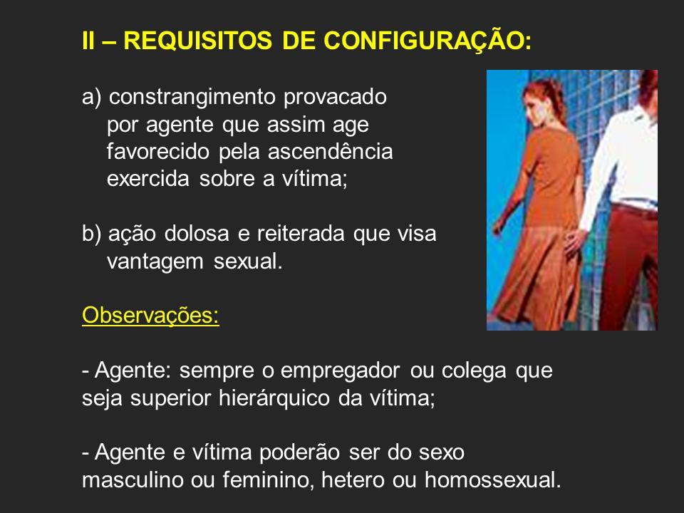 II – REQUISITOS DE CONFIGURAÇÃO: a) constrangimento provacado por agente que assim age favorecido pela ascendência exercida sobre a vítima; b) ação do