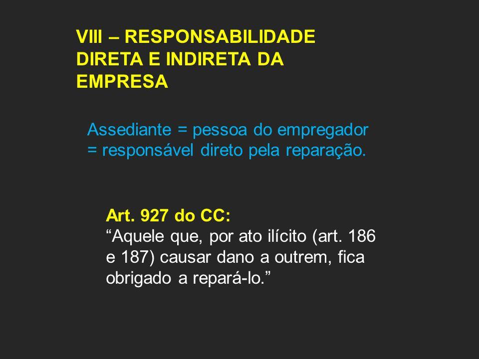 VIII – RESPONSABILIDADE DIRETA E INDIRETA DA EMPRESA Assediante = pessoa do empregador = responsável direto pela reparação. Art. 927 do CC: Aquele que