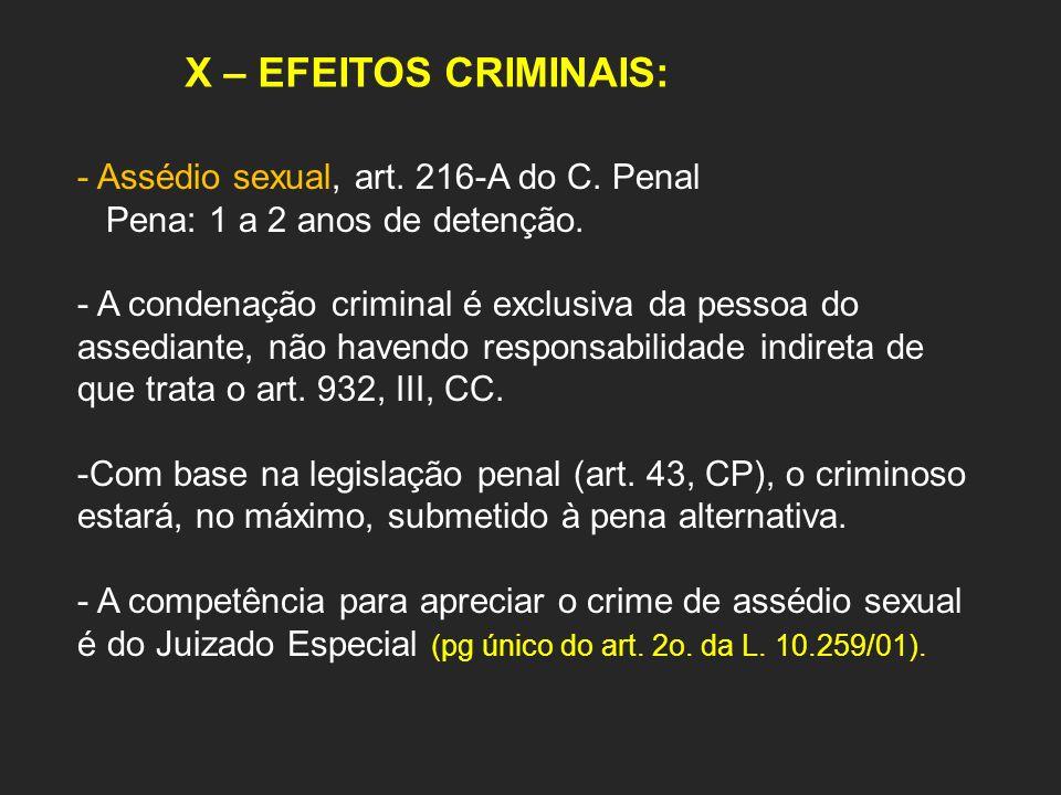 X – EFEITOS CRIMINAIS: - Assédio sexual, art. 216-A do C. Penal Pena: 1 a 2 anos de detenção. - A condenação criminal é exclusiva da pessoa do assedia