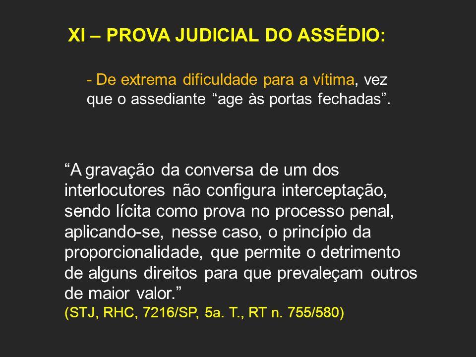 XI – PROVA JUDICIAL DO ASSÉDIO: - De extrema dificuldade para a vítima, vez que o assediante age às portas fechadas. A gravação da conversa de um dos