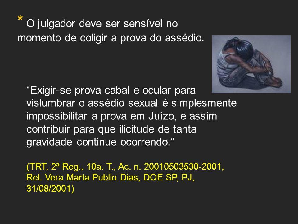 * O julgador deve ser sensível no momento de coligir a prova do assédio. Exigir-se prova cabal e ocular para vislumbrar o assédio sexual é simplesment
