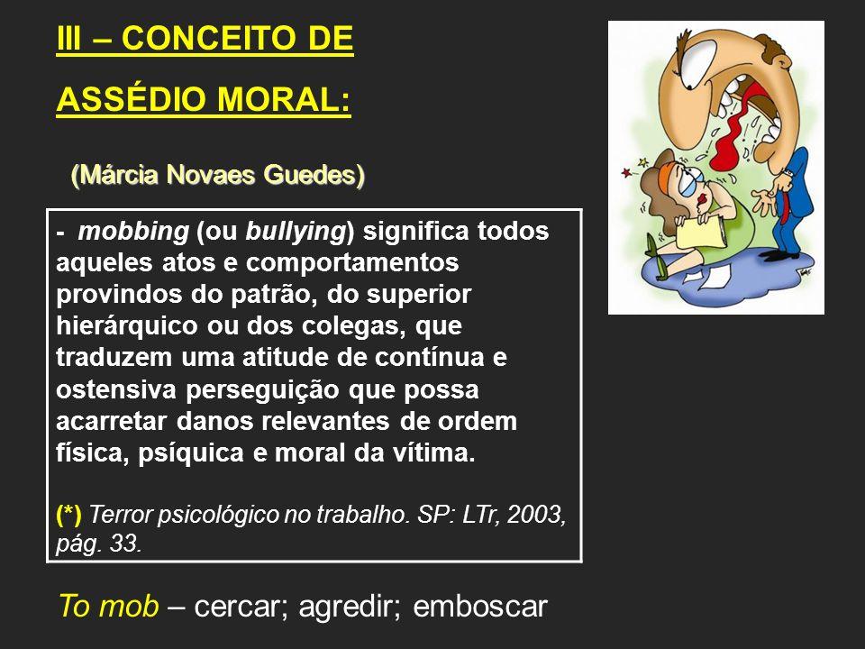 III – CONCEITO DE ASSÉDIO MORAL: (Márcia Novaes Guedes) (Márcia Novaes Guedes) - mobbing (ou bullying) significa todos aqueles atos e comportamentos p