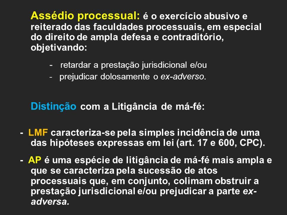 Assédio processual: é o exercício abusivo e reiterado das faculdades processuais, em especial do direito de ampla defesa e contraditório, objetivando:
