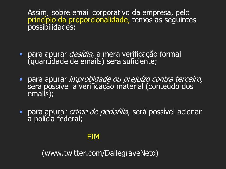 Assim, sobre email corporativo da empresa, pelo princípio da proporcionalidade, temos as seguintes possibilidades: para apurar desídia, a mera verific