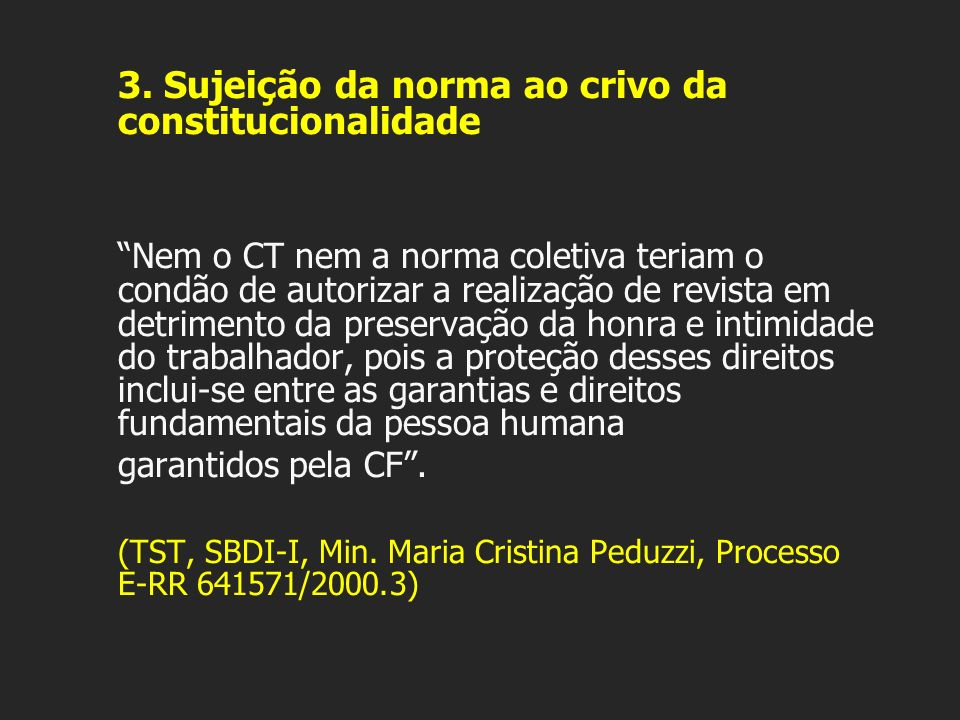 3. Sujeição da norma ao crivo da constitucionalidade Nem o CT nem a norma coletiva teriam o condão de autorizar a realização de revista em detrimento