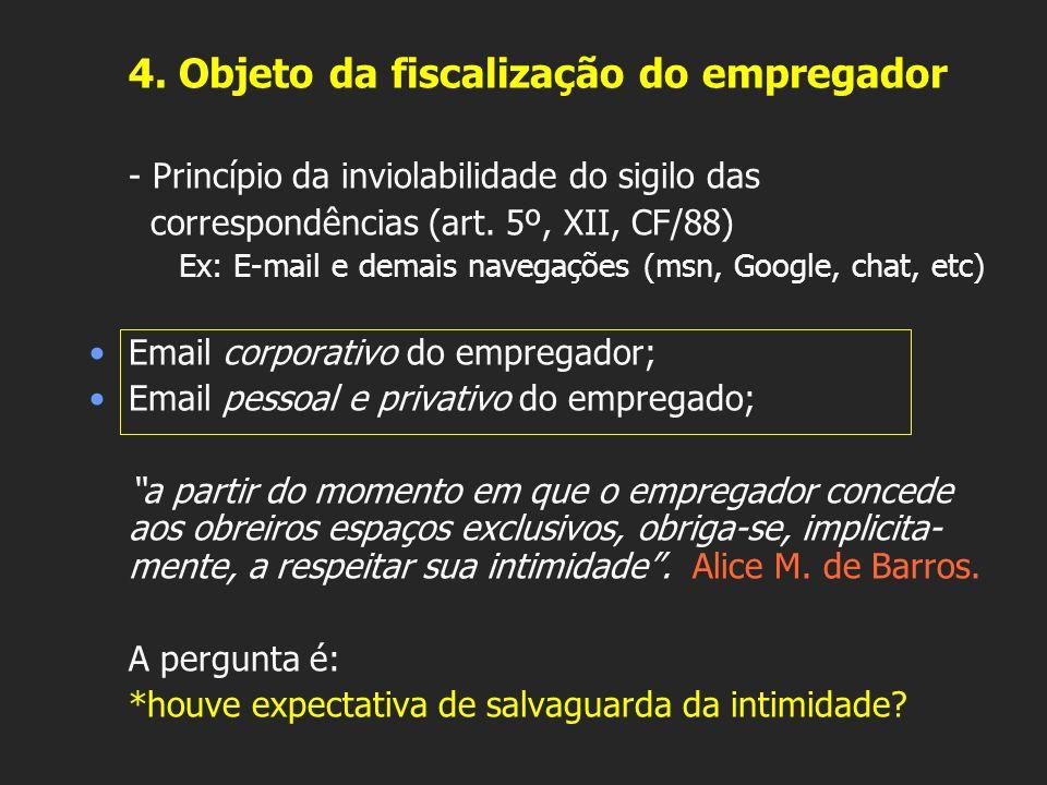 4. Objeto da fiscalização do empregador - Princípio da inviolabilidade do sigilo das correspondências (art. 5º, XII, CF/88) Ex: E-mail e demais navega