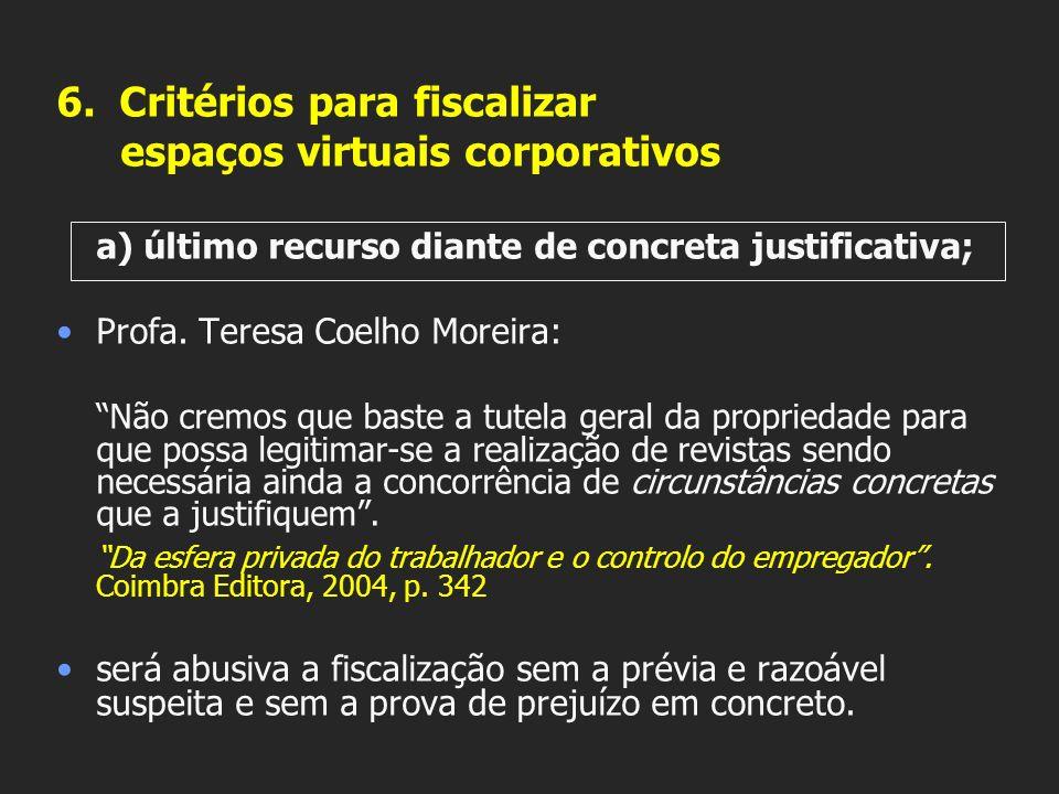 6. Critérios para fiscalizar espaços virtuais corporativos a) último recurso diante de concreta justificativa; Profa. Teresa Coelho Moreira: Não cremo