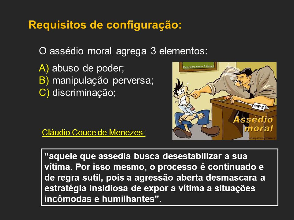 Requisitos de configuração: O assédio moral agrega 3 elementos: A) abuso de poder; B) manipulação perversa; C) discriminação; Cláudio Couce de Menezes: aquele que assedia busca desestabilizar a sua vítima.