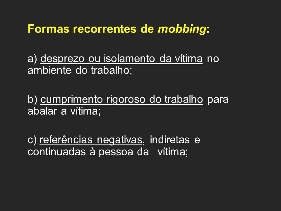 Formas recorrentes de mobbing: a) desprezo ou isolamento da vítima no ambiente do trabalho; b) cumprimento rigoroso do trabalho para abalar a vítima; c) referências negativas, indiretas e continuadas à pessoa da vítima;