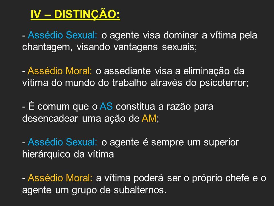 IV – DISTINÇÃO: - Assédio Sexual: o agente visa dominar a vítima pela chantagem, visando vantagens sexuais; - Assédio Moral: o assediante visa a elimi
