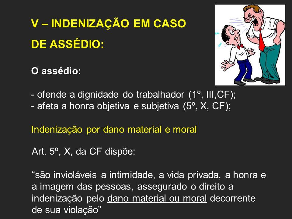 V – INDENIZAÇÃO EM CASO DE ASSÉDIO: O assédio: - ofende a dignidade do trabalhador (1º, III,CF); - afeta a honra objetiva e subjetiva (5º, X, CF); Indenização por dano material e moral Art.