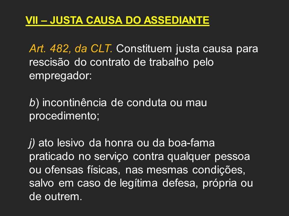 VII – JUSTA CAUSA DO ASSEDIANTE Art. 482, da CLT. Constituem justa causa para rescisão do contrato de trabalho pelo empregador: b) incontinência de co