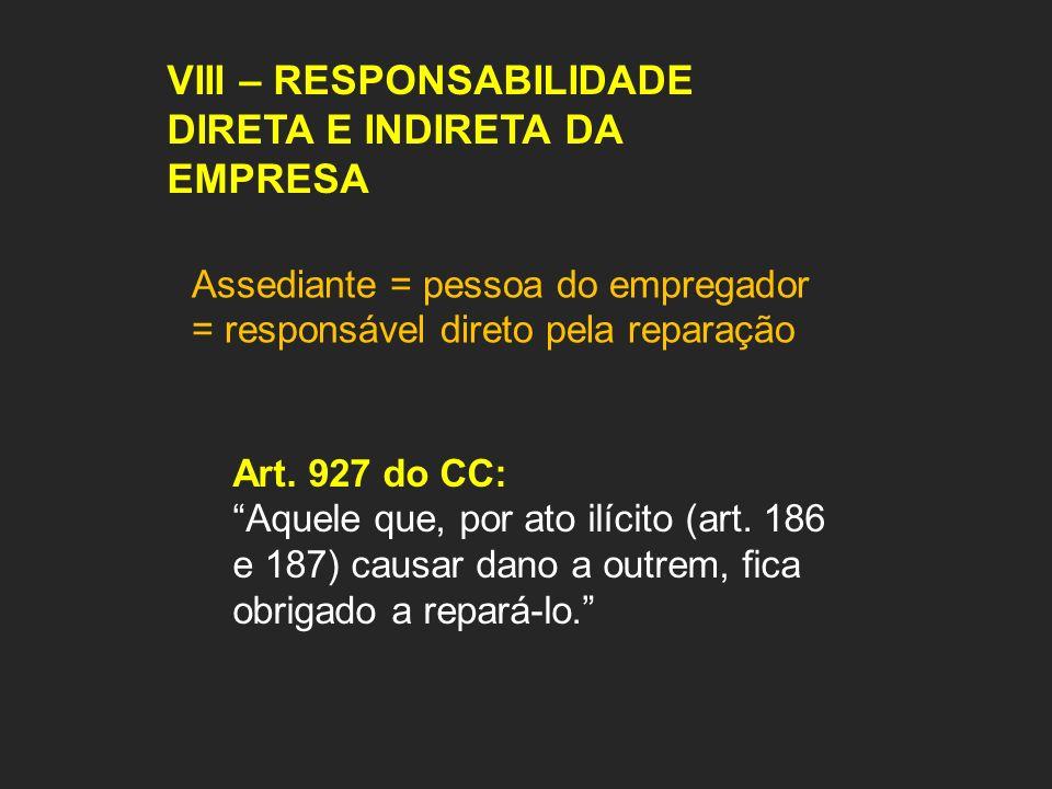 VIII – RESPONSABILIDADE DIRETA E INDIRETA DA EMPRESA Assediante = pessoa do empregador = responsável direto pela reparação Art. 927 do CC: Aquele que,