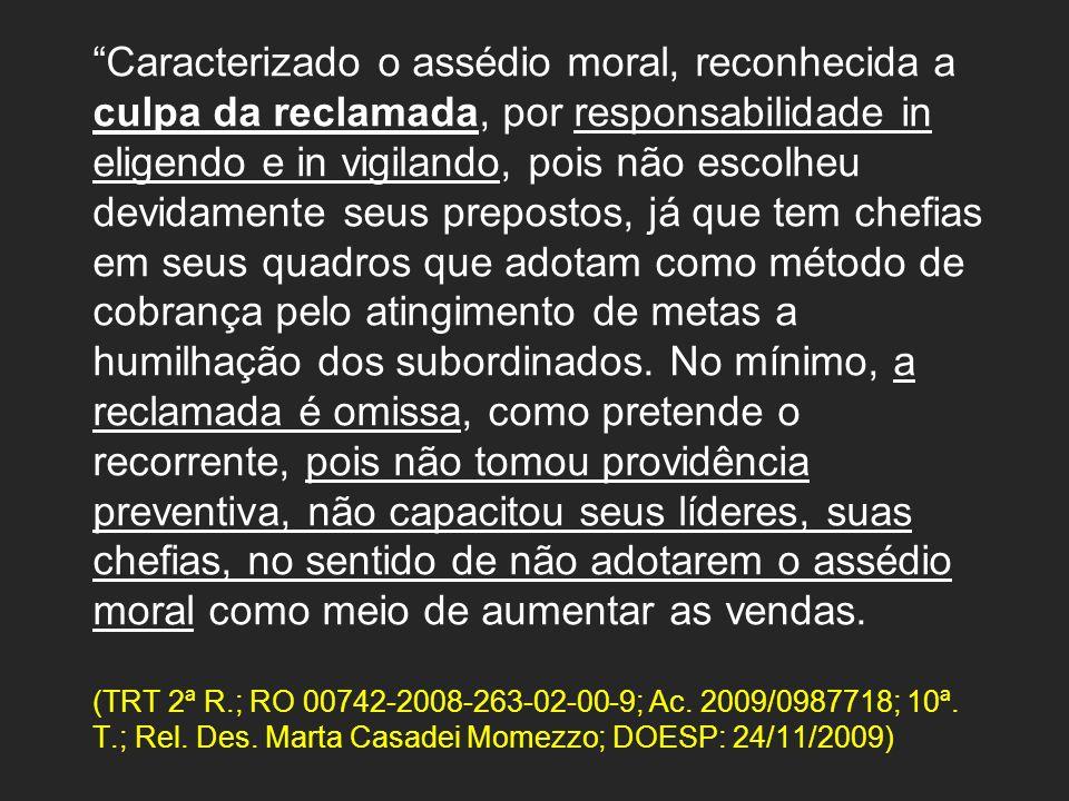 Caracterizado o assédio moral, reconhecida a culpa da reclamada, por responsabilidade in eligendo e in vigilando, pois não escolheu devidamente seus p