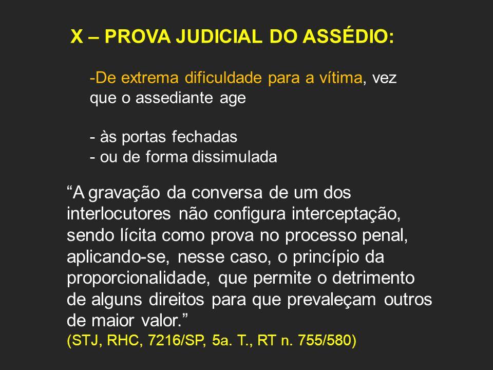 X – PROVA JUDICIAL DO ASSÉDIO: -De extrema dificuldade para a vítima, vez que o assediante age - às portas fechadas - ou de forma dissimulada A gravaç