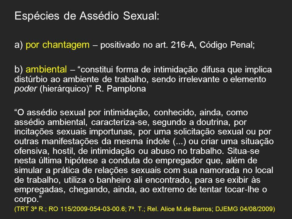 Espécies de Assédio Sexual: a) por chantagem – positivado no art. 216-A, Código Penal; b) ambiental – constitui forma de intimidação difusa que implic