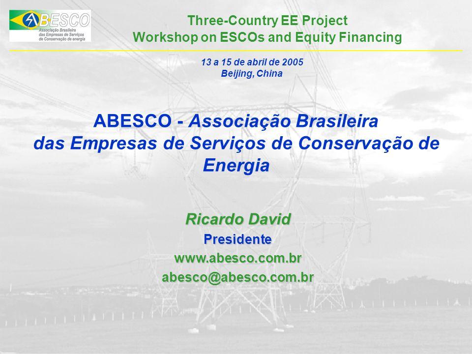Three-Country EE Project Workshop on ESCOs and Equity Financing ABESCO - Associação Brasileira das Empresas de Serviços de Conservação de Energia Ricardo David Presidentewww.abesco.com.brabesco@abesco.com.br 13 a 15 de abril de 2005 Beijing, China