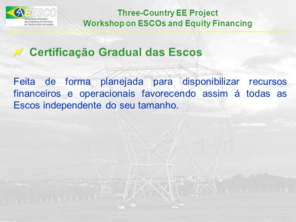 Three-Country EE Project Workshop on ESCOs and Equity Financing Certificação Gradual das Escos Feita de forma planejada para disponibilizar recursos f