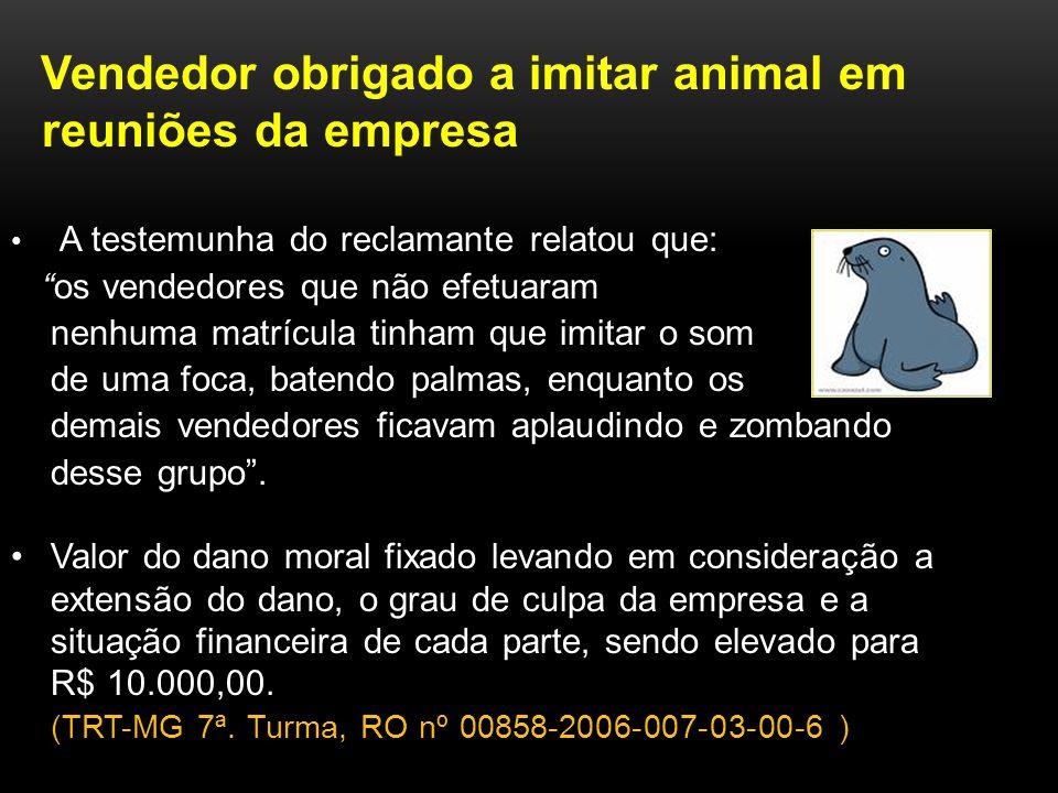 Vendedor obrigado a imitar animal em reuniões da empresa A testemunha do reclamante relatou que: os vendedores que não efetuaram nenhuma matrícula tin