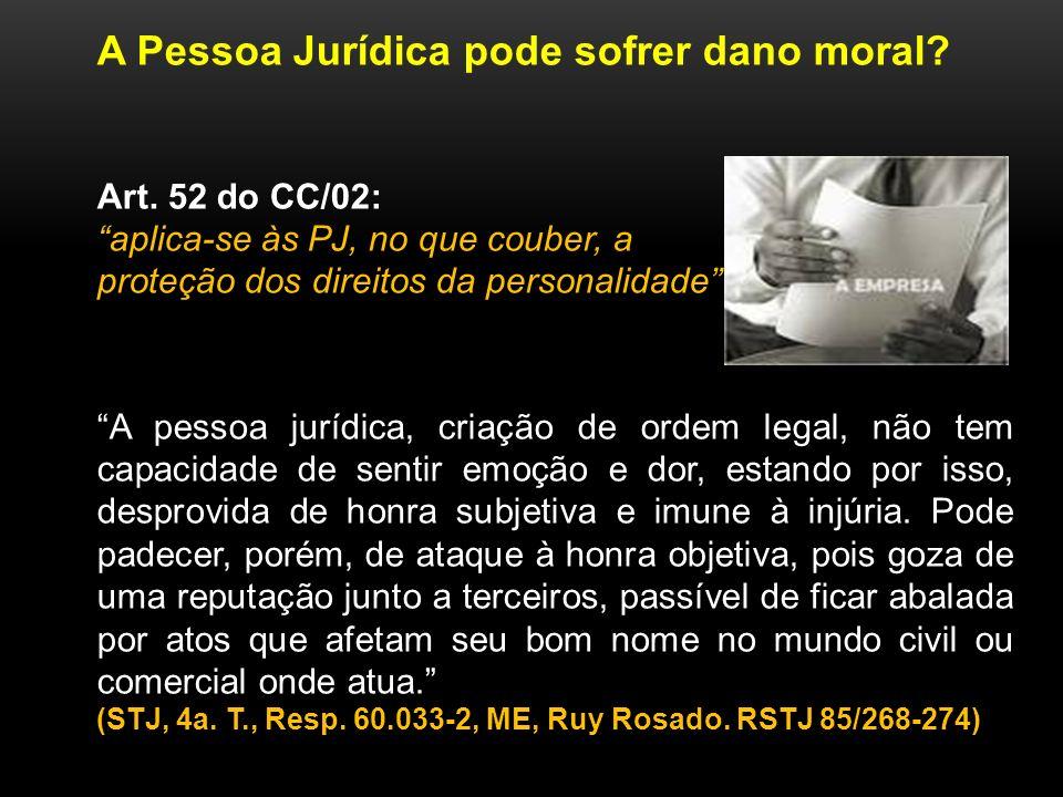 A Pessoa Jurídica pode sofrer dano moral? Art. 52 do CC/02: aplica-se às PJ, no que couber, a proteção dos direitos da personalidade A pessoa jurídica