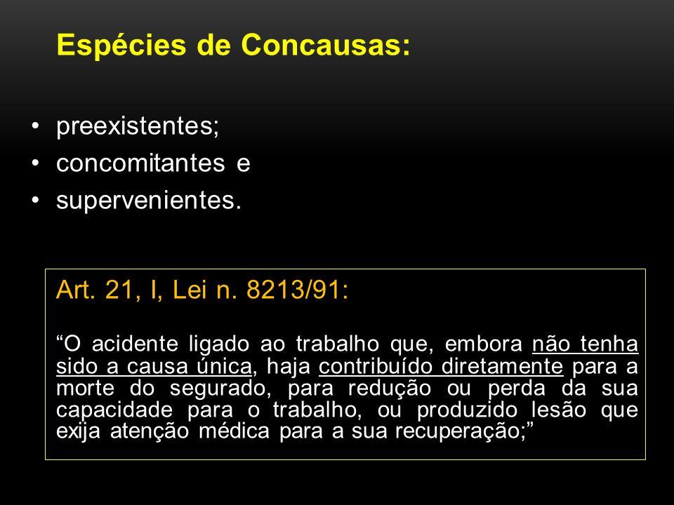 Espécies de Concausas: preexistentes; concomitantes e supervenientes. Art. 21, I, Lei n. 8213/91: O acidente ligado ao trabalho que, embora não tenha