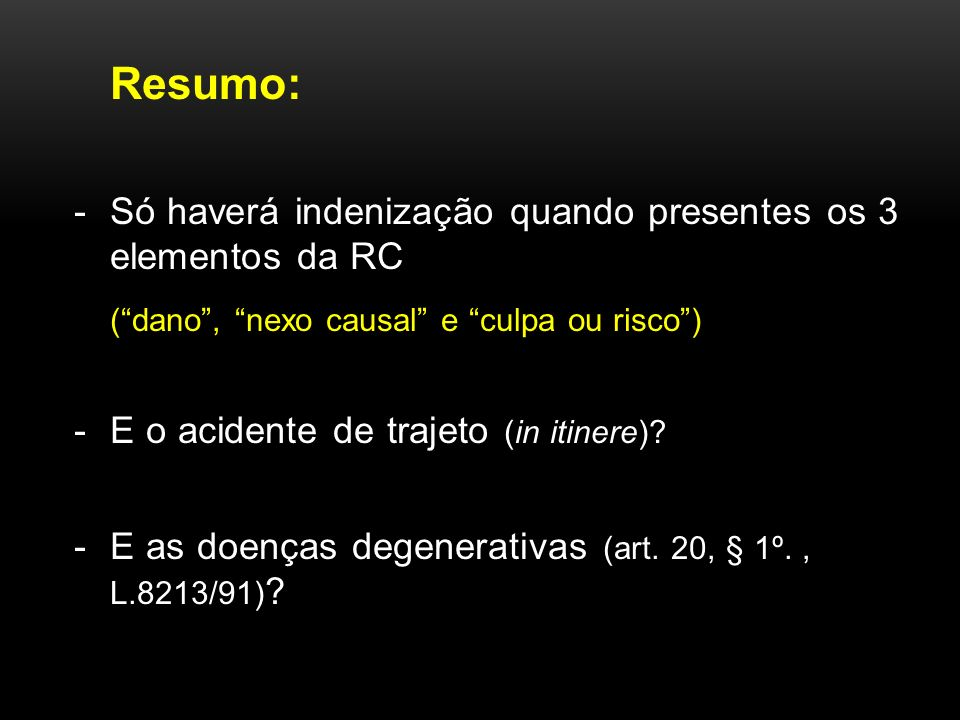 Resumo: -Só haverá indenização quando presentes os 3 elementos da RC (dano, nexo causal e culpa ou risco) -E o acidente de trajeto (in itinere).
