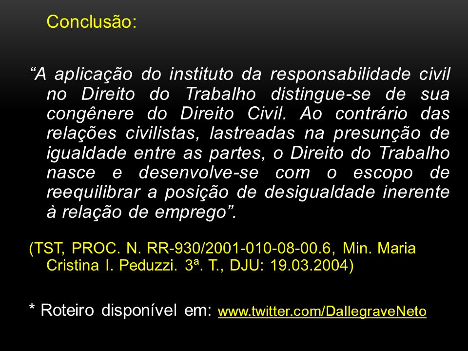Conclusão: A aplicação do instituto da responsabilidade civil no Direito do Trabalho distingue-se de sua congênere do Direito Civil. Ao contrário das
