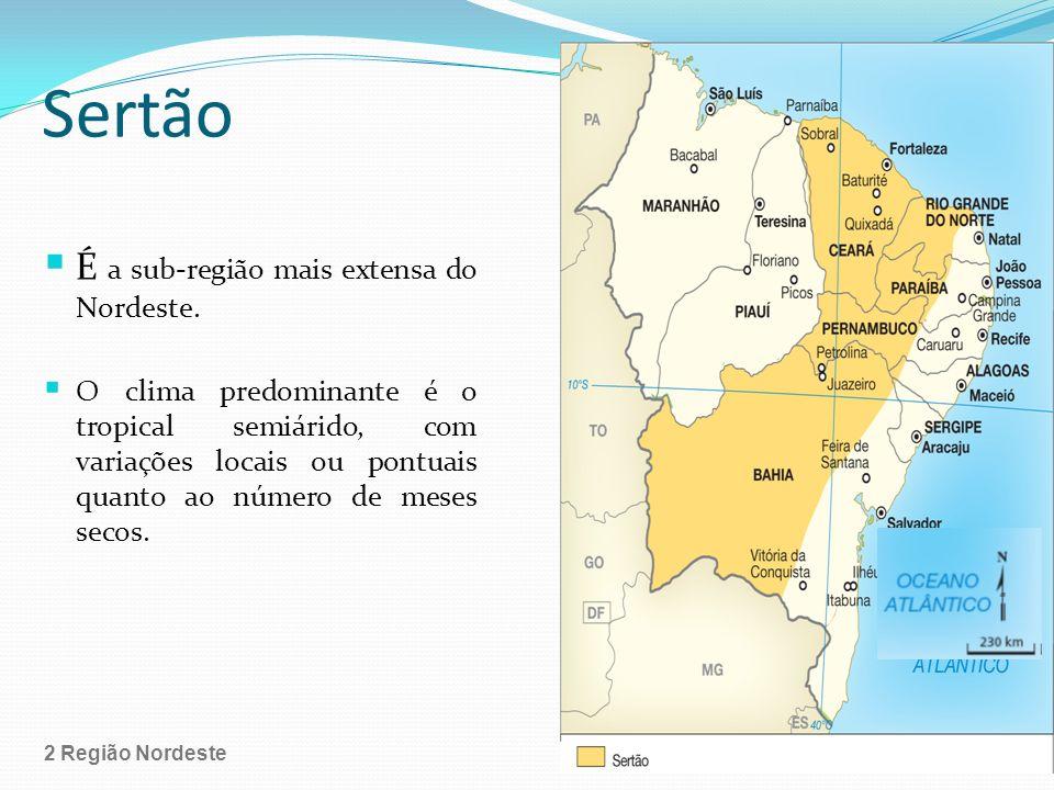Sertão É a sub-região mais extensa do Nordeste. O clima predominante é o tropical semiárido, com variações locais ou pontuais quanto ao número de mese