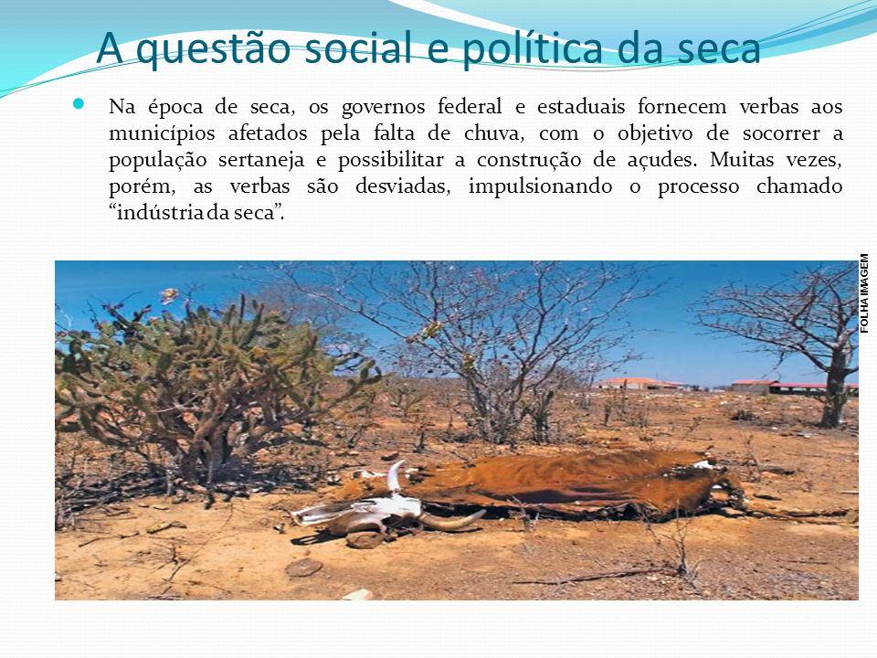 A questão social e política da seca Na época de seca, os governos federal e estaduais fornecem verbas aos municípios afetados pela falta de chuva, com