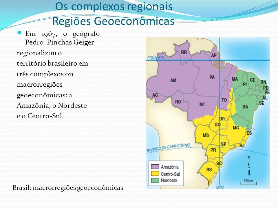 Os complexos regionais Regiões Geoeconômicas Em 1967, o geógrafo Pedro Pinchas Geiger regionalizou o território brasileiro em três complexos ou macror