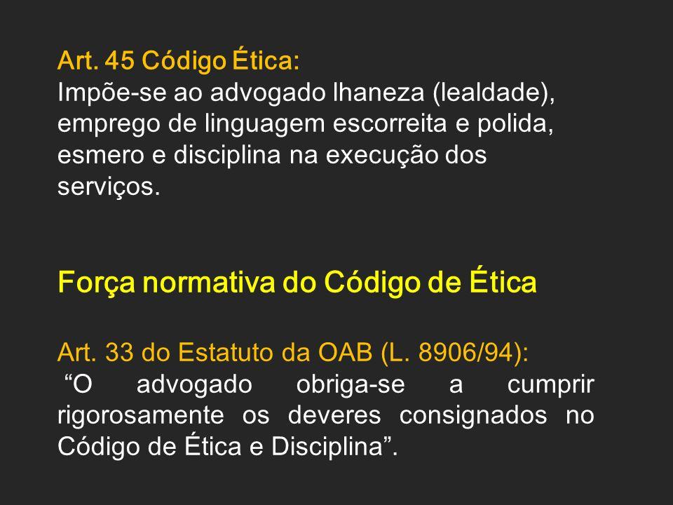 Art. 45 Código Ética: Impõe-se ao advogado lhaneza (lealdade), emprego de linguagem escorreita e polida, esmero e disciplina na execução dos serviços.