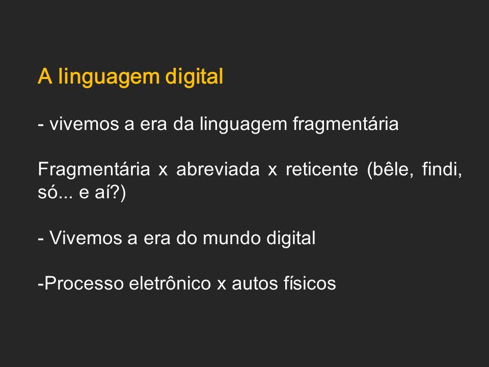 A linguagem digital - vivemos a era da linguagem fragmentária Fragmentária x abreviada x reticente (bêle, findi, só... e aí?) - Vivemos a era do mundo