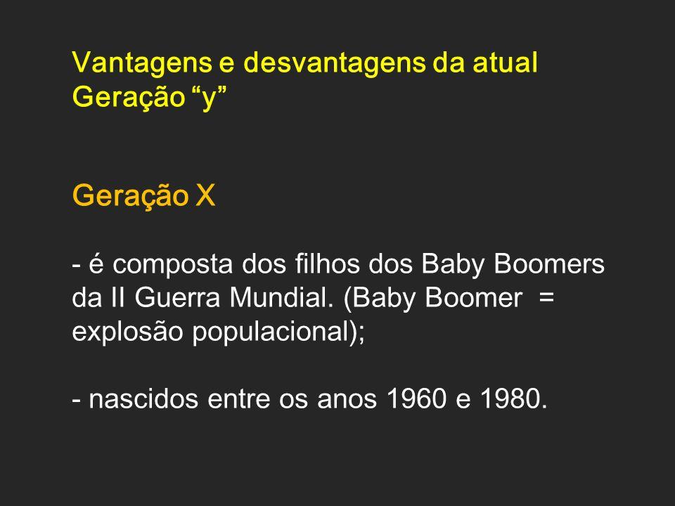 Vantagens e desvantagens da atual Geração y Geração X - é composta dos filhos dos Baby Boomers da II Guerra Mundial. (Baby Boomer = explosão populacio