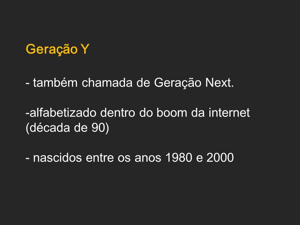 Geração Y - também chamada de Geração Next. -alfabetizado dentro do boom da internet (década de 90) - nascidos entre os anos 1980 e 2000