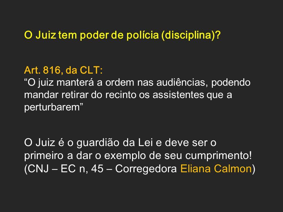 O Juiz tem poder de polícia (disciplina)? Art. 816, da CLT: O juiz manterá a ordem nas audiências, podendo mandar retirar do recinto os assistentes qu