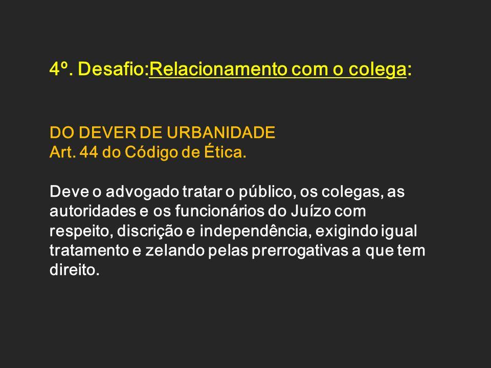 4º. Desafio:Relacionamento com o colega: DO DEVER DE URBANIDADE Art. 44 do Código de Ética. Deve o advogado tratar o público, os colegas, as autoridad
