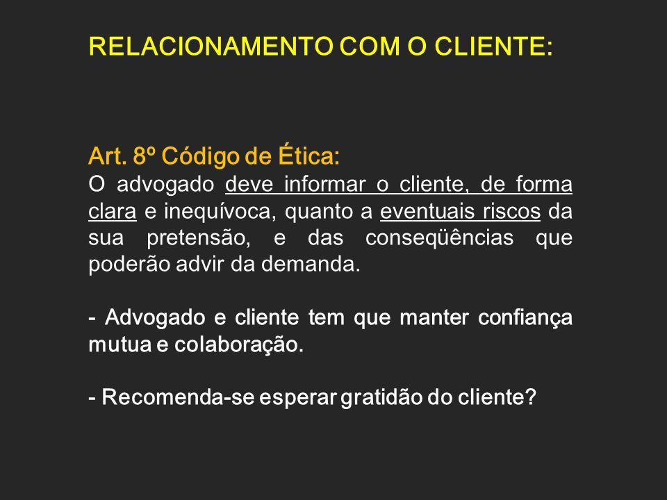 RELACIONAMENTO COM O CLIENTE: Art. 8º Código de Ética: O advogado deve informar o cliente, de forma clara e inequívoca, quanto a eventuais riscos da s