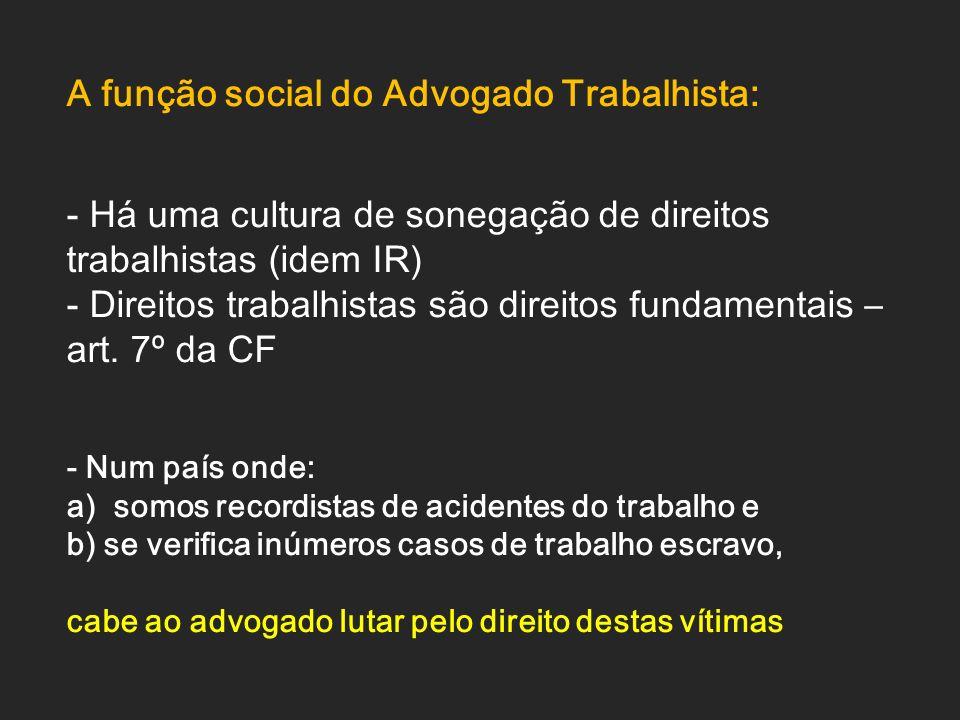 A função social do Advogado Trabalhista: - Há uma cultura de sonegação de direitos trabalhistas (idem IR) - Direitos trabalhistas são direitos fundame