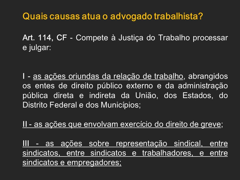 Quais causas atua o advogado trabalhista? Art. 114, CF - Compete à Justiça do Trabalho processar e julgar: I - as ações oriundas da relação de trabalh