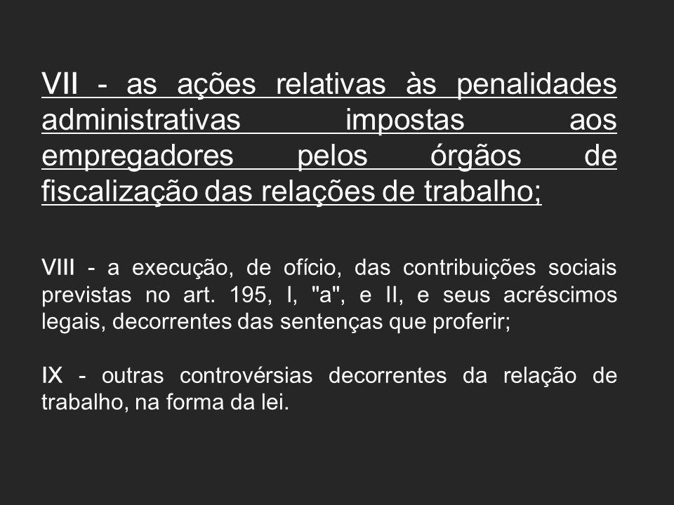 VII - as ações relativas às penalidades administrativas impostas aos empregadores pelos órgãos de fiscalização das relações de trabalho; VIII - a exec