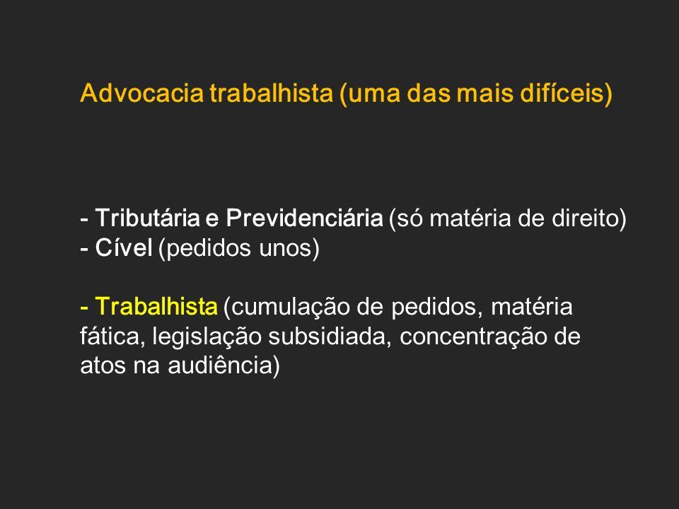 Advocacia trabalhista (uma das mais difíceis) - Tributária e Previdenciária (só matéria de direito) - Cível (pedidos unos) - Trabalhista (cumulação de
